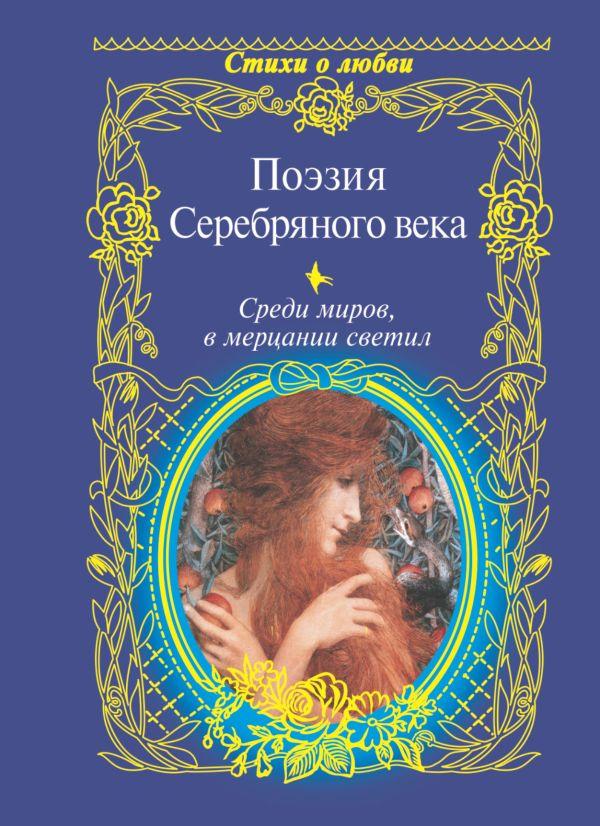 Поэзия Серебряного века. Среди миров, в мерцании светил