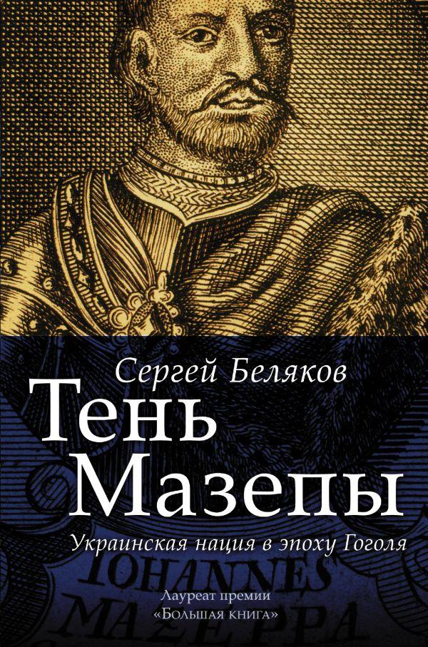 Сергей Беляков «Тень Мазепы: украинская нация в эпоху Гоголя»