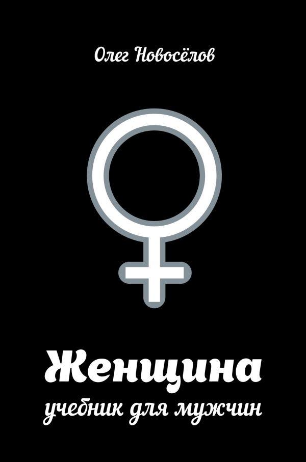 Олег Новоселов «Женщина. Учебник для мужчин»