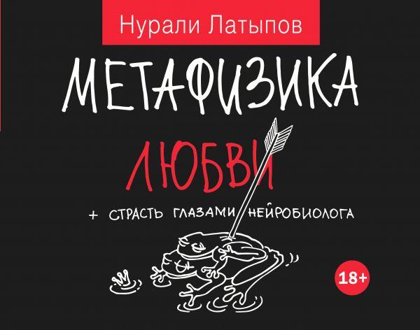 Латыпов Н.Н. «Метафизика любви + страсть глазами нейробиолога»