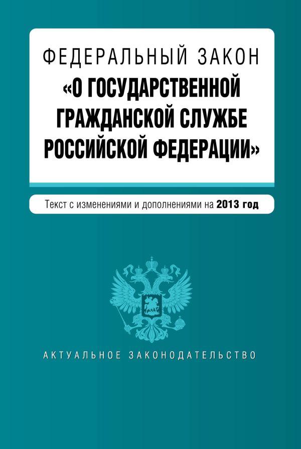 Федеральный закон О государственной гражданской службе Российской Федерации. Текст с изм. и доп. на 2013 г.