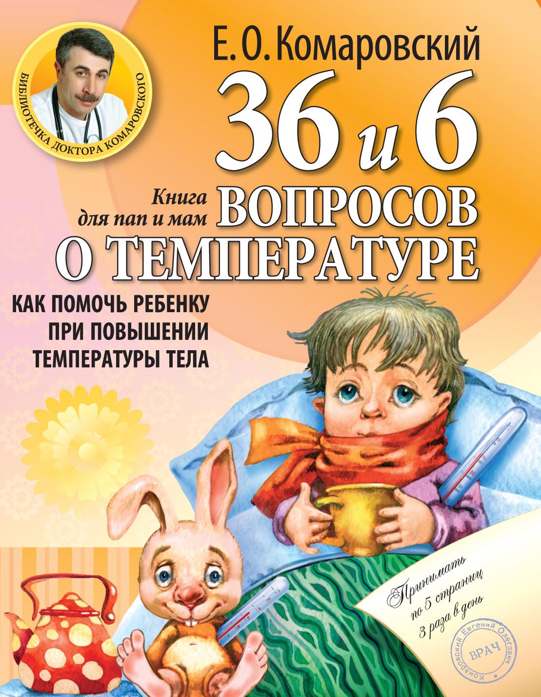 Комаровский Е.О. 36 и 6 вопросов о температуре. Как помочь ребенку при повышении температуры тела: книга для мам и пап эксмо как помочь ребенку при повышении температуры тела е о комаровский