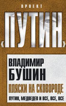 Бушин В.С. - Пляски на сковороде. Путин, Медведев  и все, все, все обложка книги