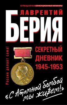 Берия Л.П. - С Атомной бомбой мы живем! Секретный дневник 1945-1953 гг. обложка книги