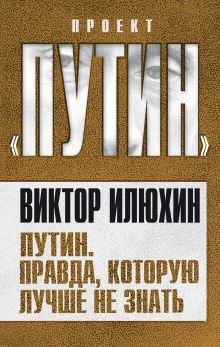 Илюхин В.И. - Путин. Правда, которую лучше не знать обложка книги