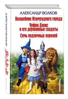 Волшебник Изумрудного города. Урфин Джюс и его деревянные солдаты. Семь подземных королей обложка книги