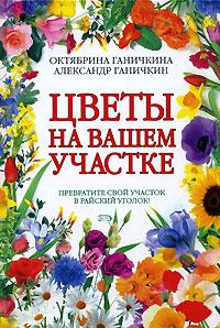 Ганичкина О.А., Ганичкин А.В. - Цветы на вашем участке обложка книги