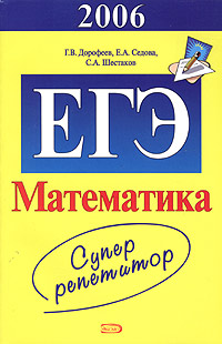 Дорофеев Г.В., Седова Е.А., Шестаков С.А. - ЕГЭ - 2006. Математика. Суперрепетитор обложка книги