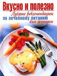 Вкусно и полезно. Лучшие рекомендации по лечебному питанию для женщин обложка книги