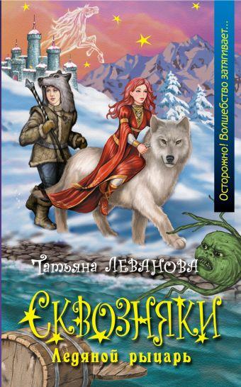 Сквозняки. Ледяной рыцарь Леванова Т.С.