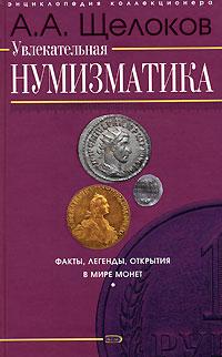 Увлекательная нумизматика. Факты, легенды, открытия в мире монет Щелоков А.А.