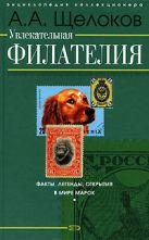 Щелоков А.А. - Увлекательная филателия. Факты, легенды, открытия в мире марок' обложка книги