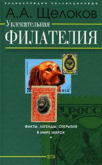 Щелоков А.А. - Увлекательная филателия. Факты, легенды, открытия в мире марок обложка книги