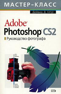 Буш Д.Д. - Adobe Photoshop CS 2.0. Руководство фотографа (с СD-диском) обложка книги