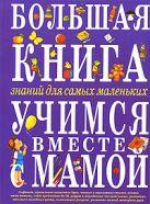 Большая книга знаний для самых маленьких. Учимся вместе с мамой