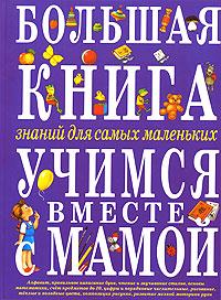 Большая книга знаний для самых маленьких. Учимся вместе с мамой Тегипко Н.В., Перова О.Г., Кардашук А.В.
