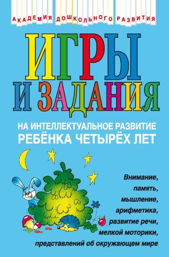 Игры и задания на интеллектуальное развитие ребенка 4 лет Соколова Ю.А.