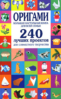 Соколова С.В. - Оригами. Большая настольная книга для всей семьи. 240 лучших проектов для совместного творчества обложка книги