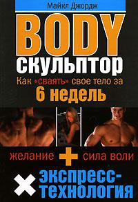 Джордж М. - Body-скульптор. Как сваять свое тело за 6 недель обложка книги