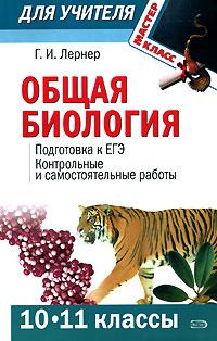 Лернер Г.И. - Общая биология. (10-11 классы): Подготовка к ЕГЭ. Контрольные и самостоятельные работы обложка книги