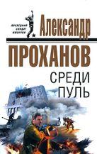 Проханов А.А. - Среди пуль' обложка книги