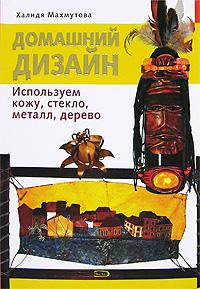 Махмутова Х.И. - Домашний дизайн. Используем кожу, стекло, металл, дерево обложка книги