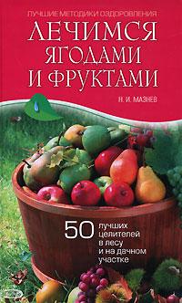Лечимся ягодами и фруктами. 50 лучших целителей в лесу и на дачном участке