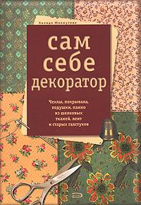 Махмутова Х.И. - Сам себе декоратор. Чехлы, покрывала, подушки, панно из шелковых тканей, лент и старых галстуков обложка книги