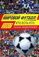 Савин А.В. - Мировой футбол: кто есть кто: 2007. Полная энциклопедия' обложка книги