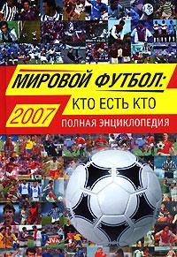 Мировой футбол: кто есть кто: 2007. Полная энциклопедия обложка книги