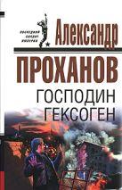Проханов А.А. - Господин Гексоген' обложка книги