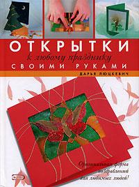 Открытки к любому празднику своми руками Люцкевич Д.А.