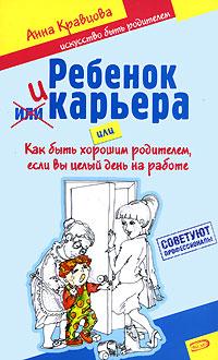 Кравцова А.М. - Ребенок и карьера, или Как быть хорошим родителем, если вы целый день на работе обложка книги