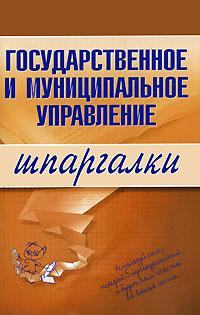Государственное и муниципальное управление. Шпаргалки Сибикеев К.В.