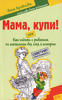 Мама, купи! или Как ходить с ребенком по магазинам без слез и истерик обложка книги