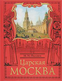 Царская Москва. История былой жизни первопрестольной столицы