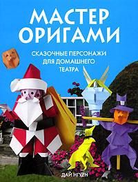 Нгуен Д. - Мастер оригами. Сказочные персонажи для домашнего театра обложка книги