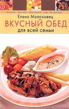 Молоховец Е. - Вкусный обед для всей семьи' обложка книги