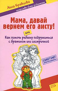 Кравцова А.М. - Мама, давай вернем его аисту! или Как помочь ребенку подружиться с братиком или сестричкой обложка книги