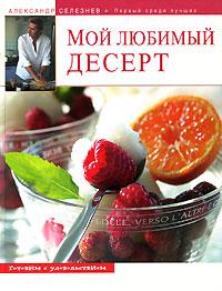 Селезнев А. - Мой любимый десерт! обложка книги