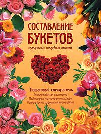 - Составление букетов праздничных, свадебных, офисных. Пошаговый самоучитель обложка книги