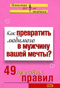 Исаева В.С. - Как превратить любимого в мужчину вашей мечты? 49 простых правил обложка книги