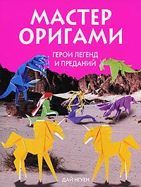Нгуен Д. - Мастер оригами. Герои легенд и преданий обложка книги