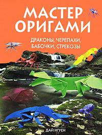 Нгуен Д. - Мастер оригами. Драконы, черепахи, бабочки, стрекозы обложка книги