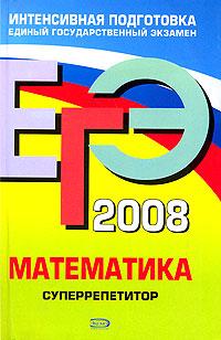 ЕГЭ - 2008. Математика. Суперрепетитор обложка книги
