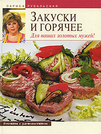 Рубальская Л.А. - Закуски и горячее. Для наших золотых мужей! обложка книги