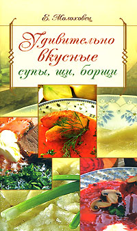 Молоховец Е. - Удивительно вкусные супы, щи, борщи обложка книги