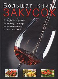 - Большая книга закусок к водке, виски, коньяку, вину, шампанскому и не только обложка книги