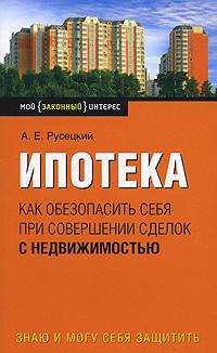 Русецкий А.Е. - Ипотека: как обезопасить себя при совершении сделок с недвижимостью обложка книги