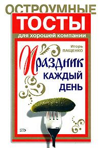 Праздник каждый день. Остроумные тосты для хорошей компании Пащенко И.Г.
